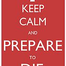 "Keep Calm and Prepare To Die (Princess Bride ""Keep Calm"" Spoof) by Steve Womack"
