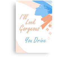 I'll Look Gorgeous. You Drive Canvas Print