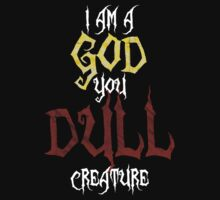 I am a GOD you DULL creature. (White Text) T-Shirt