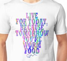 Live for Today, Because Tomorrow You're Worm Food Unisex T-Shirt