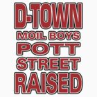 D-Town Moil Boys Pott Street Raised in Bold by Pott Street