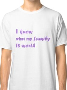 i know what my family is worth Classic T-Shirt
