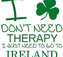 I Don't Need Therapy, I Just Need To Go To Ireland T Shirt by zandosfactry