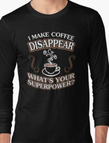 I Make Coffee Disappear Whats Your Superpower Long Sleeve T-Shirt