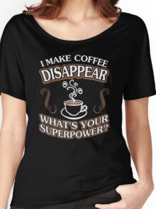 I Make Coffee Disappear Whats Your Superpower Women's Relaxed Fit T-Shirt
