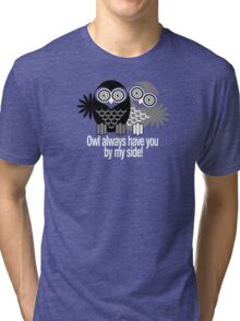 OWL ALWAYS HAVE YOU BY MY SIDE! Tri-blend T-Shirt