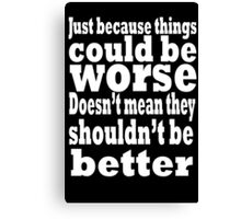 just because things could be worse doesn't mean they shouldn't be better  2 Canvas Print