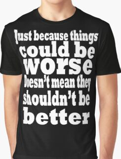 just because things could be worse doesn't mean they shouldn't be better  2 Graphic T-Shirt