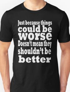 just because things could be worse doesn't mean they shouldn't be better  2 T-Shirt