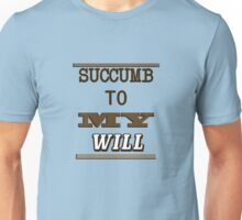 succumb to my will Unisex T-Shirt