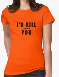I'd KILL to be with YOU.... Womens Fitted T-Shirt