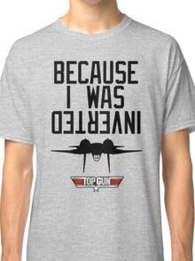 Because I Was Inverted - Top Gun Classic T-Shirt
