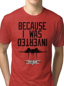 Because I Was Inverted - Top Gun Tri-blend T-Shirt
