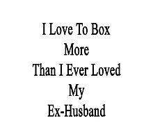 I Love Box More Than I Ever Loved My Ex-Husband Photographic Print