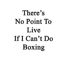 There's No Point To Live If I Can't Do Boxing Photographic Print