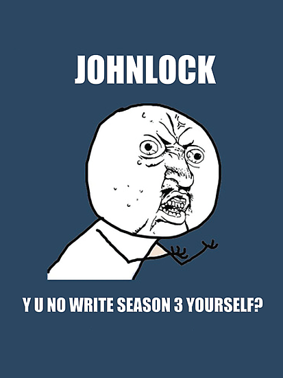 JohnLock Y U No Write Season Three Yourself? by BranMawr