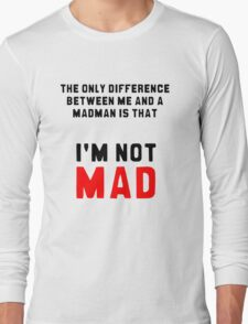 """The only difference between me and a madman is that I'm not mad."" Long Sleeve T-Shirt"