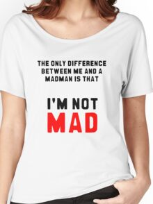 """""""The only difference between me and a madman is that I'm not mad."""" Women's Relaxed Fit T-Shirt"""