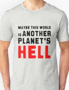 Maybe this world is another planet's hell. T-Shirt