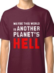 Maybe this world is another planet's hell. Classic T-Shirt