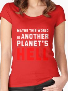 Maybe this world is another planet's hell. Women's Fitted Scoop T-Shirt