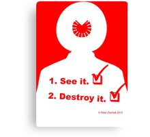 See it. Destroy it. Canvas Print