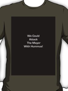 We Could Attack the Mayor with Hummus! T-Shirt