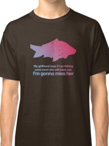 my girlfriend said if I go fishing once more she will leave me Classic T-Shirt