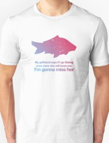 my girlfriend said if I go fishing once more she will leave me Unisex T-Shirt
