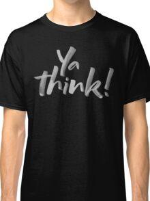 Ya think!  Bold Brush Hand Lettering Slogan, Urban Slang! White on Black Classic T-Shirt