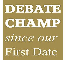 Debate Champ Since Our First Date Photographic Print