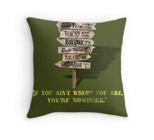 If You Ain't Where You Are, You're Nowhere Throw Pillow