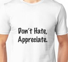 Don't Hate, Appreciate. Unisex T-Shirt