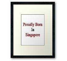 Proudly Born In Singapore Framed Print