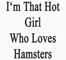 I'm That Hot Girl Who Loves Hamsters by supernova23