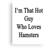 I'm That Hot Guy Who Loves Hamsters Canvas Print