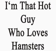 I'm That Hot Guy Who Loves Hamsters by supernova23