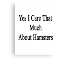 Yes I Care That Much About Hamsters Canvas Print