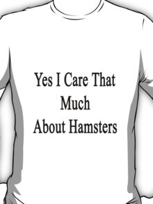 Yes I Care That Much About Hamsters T-Shirt