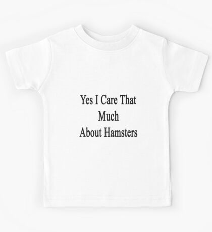 Yes I Care That Much About Hamsters Kids Tee