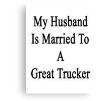 My Husband Is Married To A Great Trucker Canvas Print