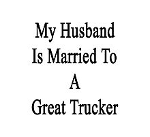 My Husband Is Married To A Great Trucker Photographic Print