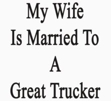 My Wife Is Married To A Great Trucker by supernova23
