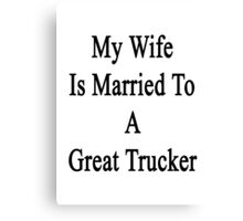 My Wife Is Married To A Great Trucker Canvas Print