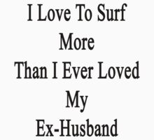 I Love To Surf More Than I Ever Loved My Ex-Husband by supernova23
