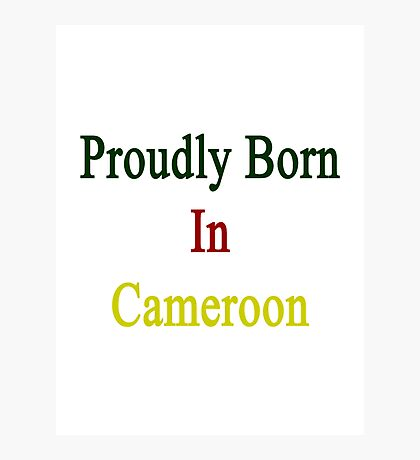 Proudly Born In Cameroon Photographic Print