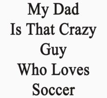 My Dad Is That Crazy Guy Who Loves Soccer by supernova23