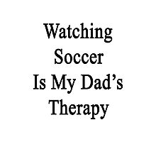 Watching Soccer Is My Dad's Therapy Photographic Print