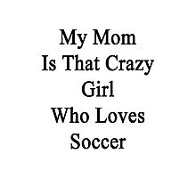 My Mom Is That Crazy Girl Who Loves Soccer  Photographic Print