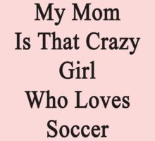My Mom Is That Crazy Girl Who Loves Soccer  Kids Clothes